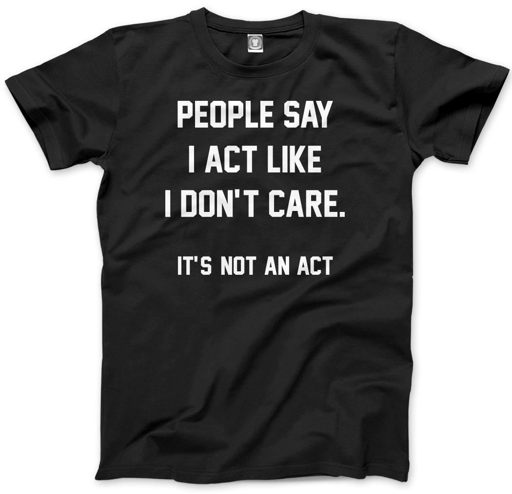 People say I act Like I Don't Care - Funny Sarcastic Mens Unisex T-Shirt