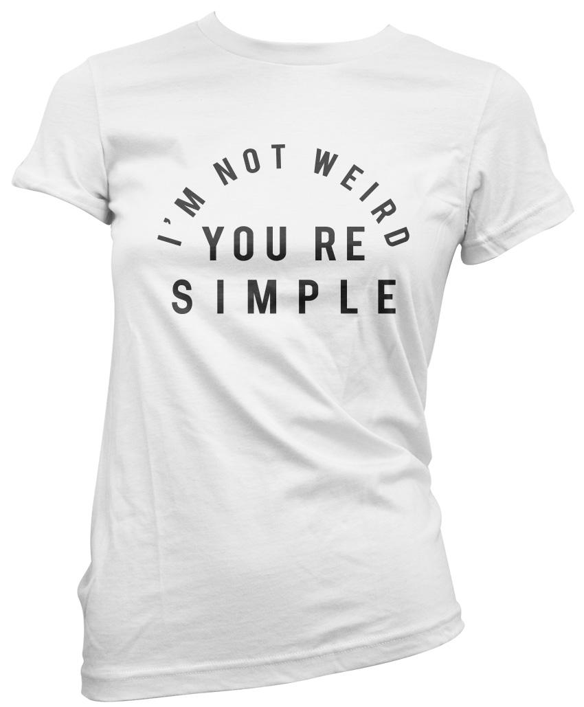 I/'m Not Weird You/'re Simple Womens T-Shirt