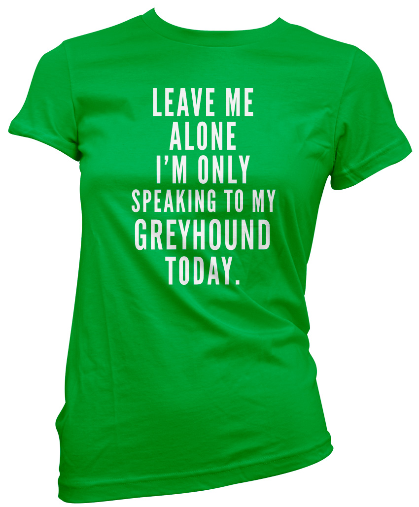 Leave-Me-Alone-I-039-m-Only-Talking-To-My-Greyhound-Womens-T-Shirt